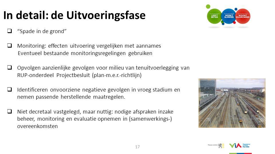 """In detail: de Uitvoeringsfase 17  """"Spade in de grond""""  Monitoring: effecten uitvoering vergelijken met aannames Eventueel bestaande monitoringsregel"""