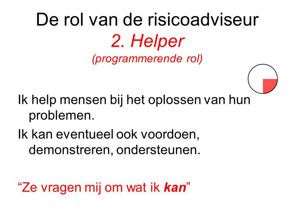 De rol van de risicoadviseur 2. Helper (programmerende rol) Ik help mensen bij het oplossen van hun problemen. Ik kan eventueel ook voordoen, demonstr