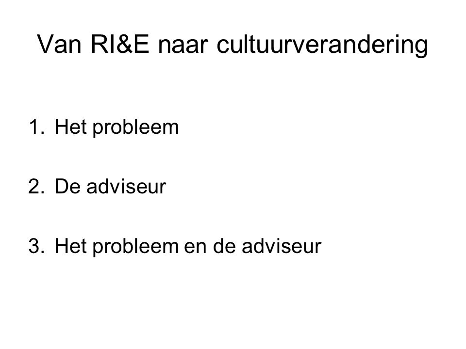 Van RI&E naar cultuurverandering 1.Het probleem 2.De adviseur 3.Het probleem en de adviseur
