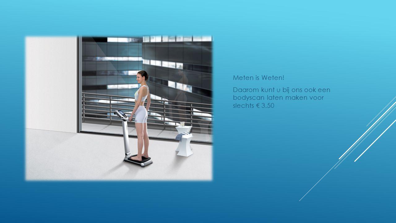 Meten is Weten! Daarom kunt u bij ons ook een bodyscan laten maken voor slechts € 3.50