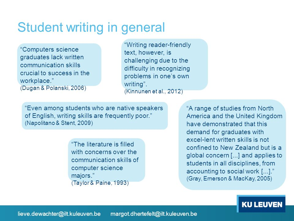Student writing in general Computers science graduates lack written communication skills crucial to success in the workplace. (Dugan & Polanski, 2006) A range of studies from North America and the United Kingdom have demonstrated that this demand for graduates with excel-lent written skills is not confined to New Zealand but is a global concern [...] and applies to students in all disciplines, from accounting to social work [...]. (Gray, Emerson & MacKay, 2005) Writing reader-friendly text, however, is challenging due to the difficulty in recognizing problems in one's own writing .