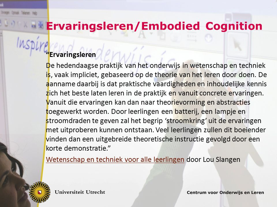 Ervaringsleren/Embodied Cognition Ervaringsleren De hedendaagse praktijk van het onderwijs in wetenschap en techniek is, vaak impliciet, gebaseerd op de theorie van het leren door doen.