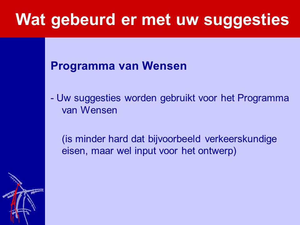 Wat gebeurd er met uw suggesties Programma van Wensen - Uw suggesties worden gebruikt voor het Programma van Wensen (is minder hard dat bijvoorbeeld verkeerskundige eisen, maar wel input voor het ontwerp)