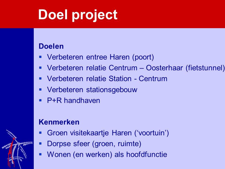 Doel project Doelen  Verbeteren entree Haren (poort)  Verbeteren relatie Centrum – Oosterhaar (fietstunnel)  Verbeteren relatie Station - Centrum 