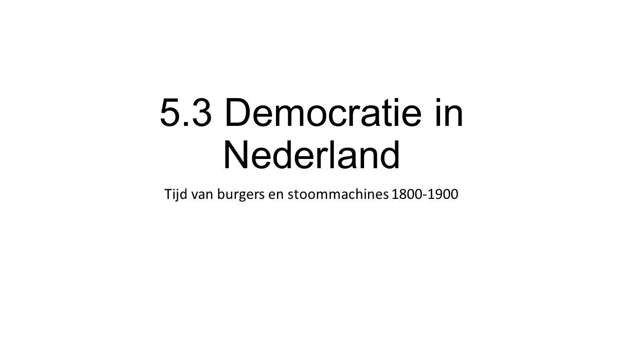 5.3 Democratie in Nederland Tijd van burgers en stoommachines 1800-1900