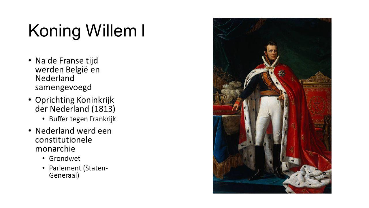 Koning Willem I Na de Franse tijd werden België en Nederland samengevoegd Oprichting Koninkrijk der Nederland (1813) Buffer tegen Frankrijk Nederland werd een constitutionele monarchie Grondwet Parlement (Staten- Generaal)