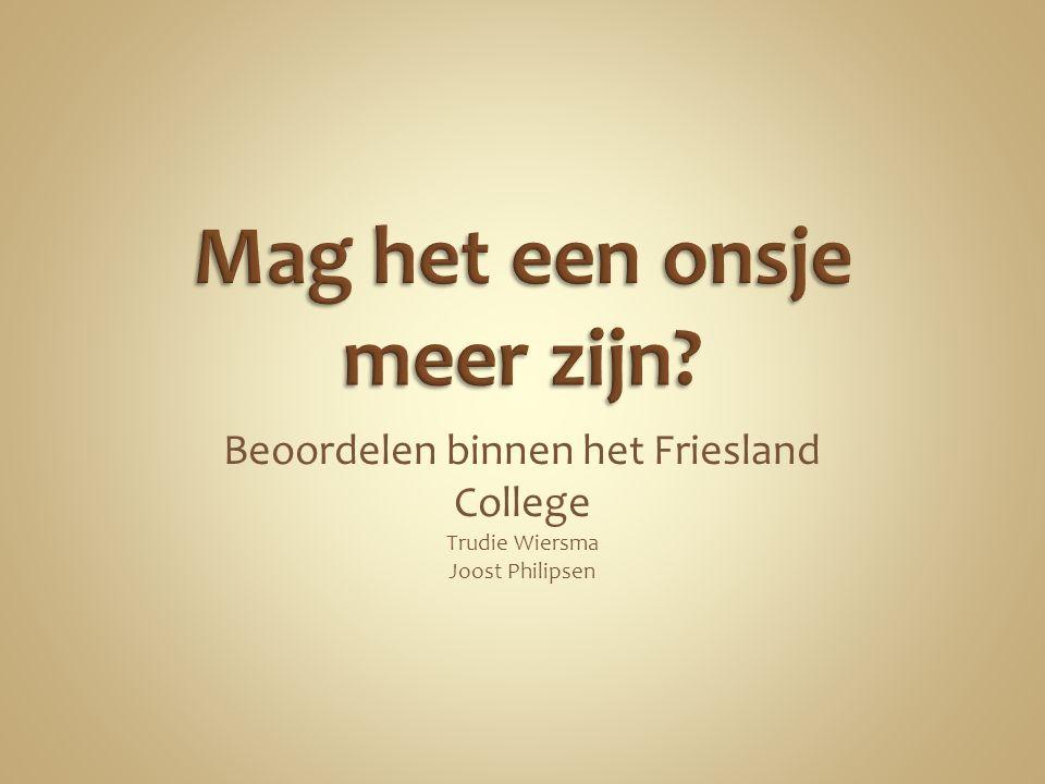 Beoordelen binnen het Friesland College Trudie Wiersma Joost Philipsen
