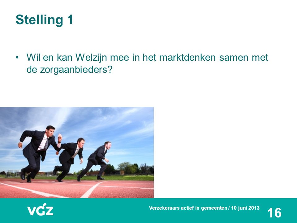 Stelling 1 Wil en kan Welzijn mee in het marktdenken samen met de zorgaanbieders? Verzekeraars actief in gemeenten / 10 juni 2013 16