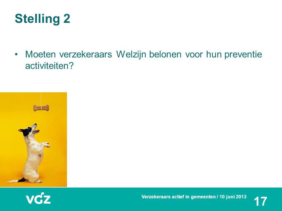 Stelling 2 Moeten verzekeraars Welzijn belonen voor hun preventie activiteiten? Verzekeraars actief in gemeenten / 10 juni 2013 17