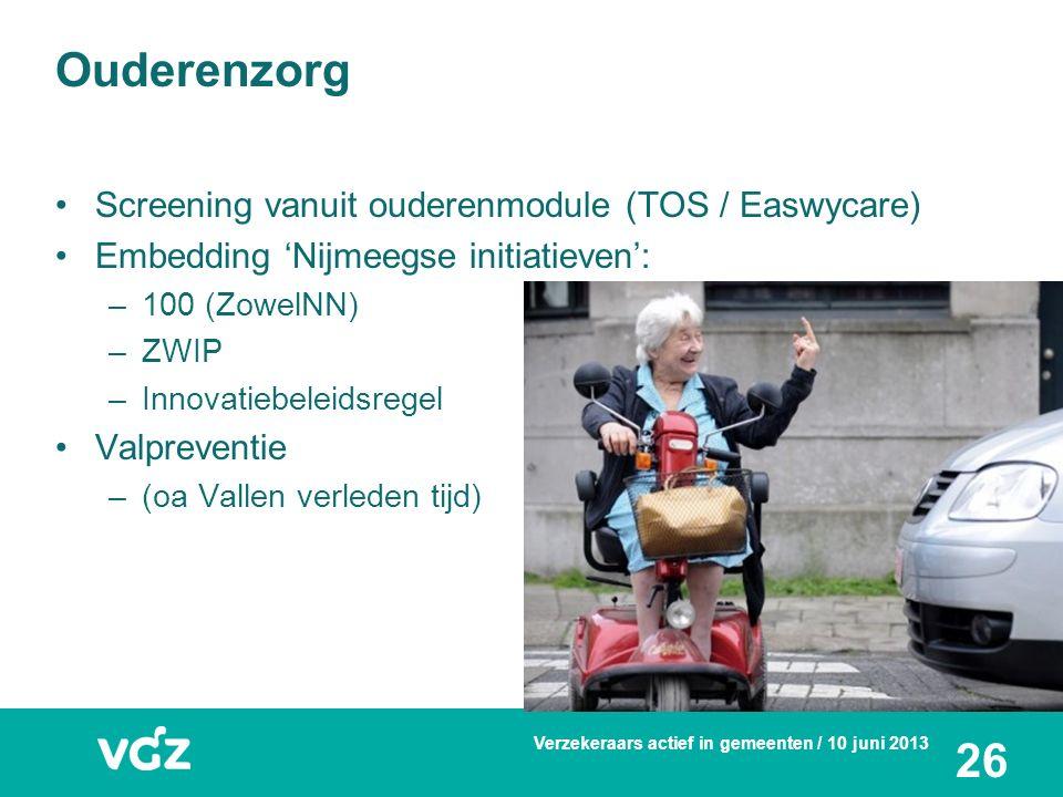 Screening vanuit ouderenmodule (TOS / Easwycare) Embedding 'Nijmeegse initiatieven': –100 (ZowelNN) –ZWIP –Innovatiebeleidsregel Valpreventie –(oa Vallen verleden tijd) Ouderenzorg Verzekeraars actief in gemeenten / 10 juni 2013 26