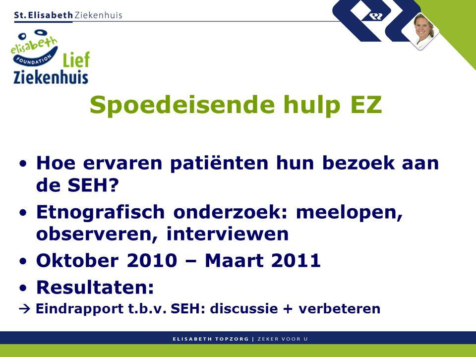 Spoedeisende hulp EZ Hoe ervaren patiënten hun bezoek aan de SEH? Etnografisch onderzoek: meelopen, observeren, interviewen Oktober 2010 – Maart 2011
