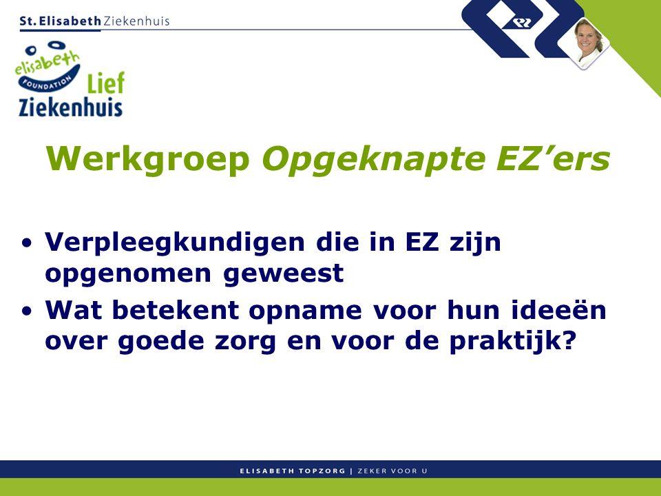 Werkgroep Opgeknapte EZ'ers Verpleegkundigen die in EZ zijn opgenomen geweest Wat betekent opname voor hun ideeën over goede zorg en voor de praktijk