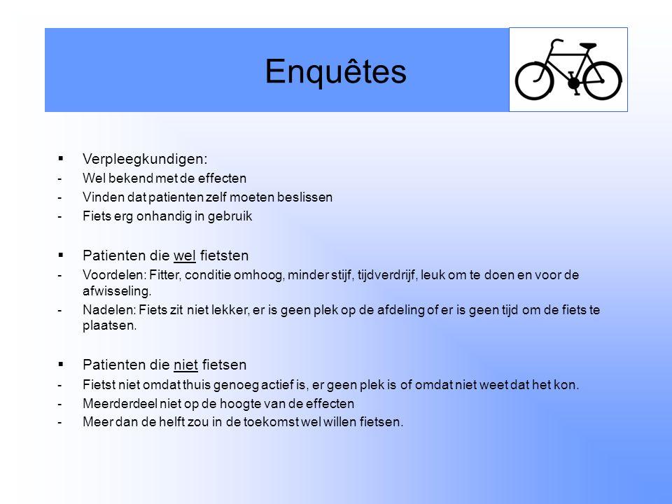 Enquêtes  Verpleegkundigen: -Wel bekend met de effecten -Vinden dat patienten zelf moeten beslissen -Fiets erg onhandig in gebruik  Patienten die wel fietsten -Voordelen: Fitter, conditie omhoog, minder stijf, tijdverdrijf, leuk om te doen en voor de afwisseling.