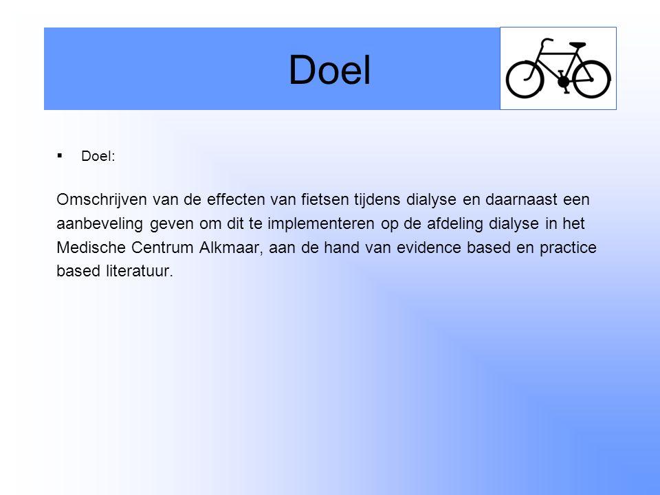  Doel: Omschrijven van de effecten van fietsen tijdens dialyse en daarnaast een aanbeveling geven om dit te implementeren op de afdeling dialyse in het Medische Centrum Alkmaar, aan de hand van evidence based en practice based literatuur.