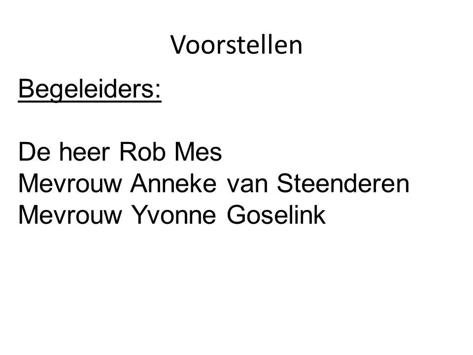 Voorstellen Begeleiders: De heer Rob Mes Mevrouw Anneke van Steenderen Mevrouw Yvonne Goselink
