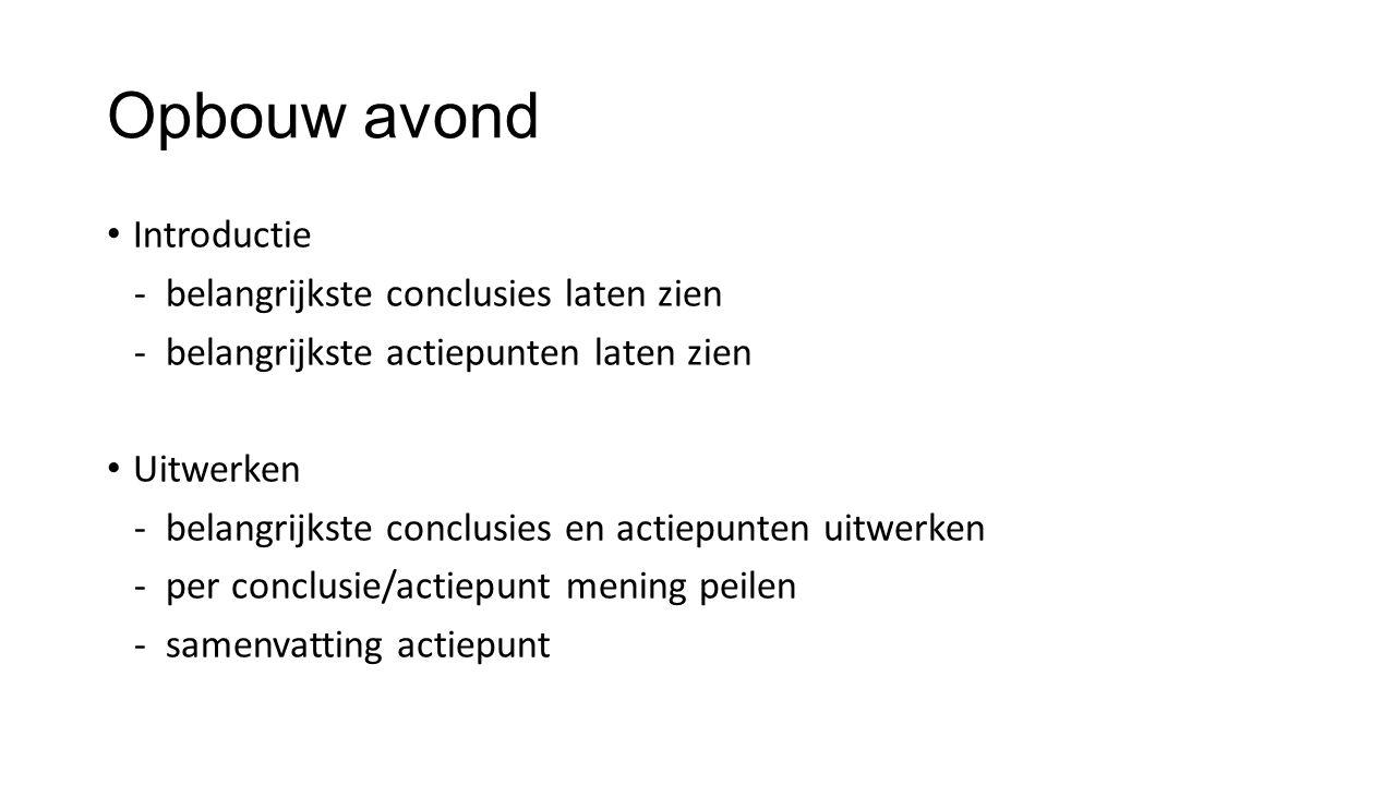 Opbouw avond Introductie - belangrijkste conclusies laten zien - belangrijkste actiepunten laten zien Uitwerken - belangrijkste conclusies en actiepunten uitwerken - per conclusie/actiepunt mening peilen - samenvatting actiepunt