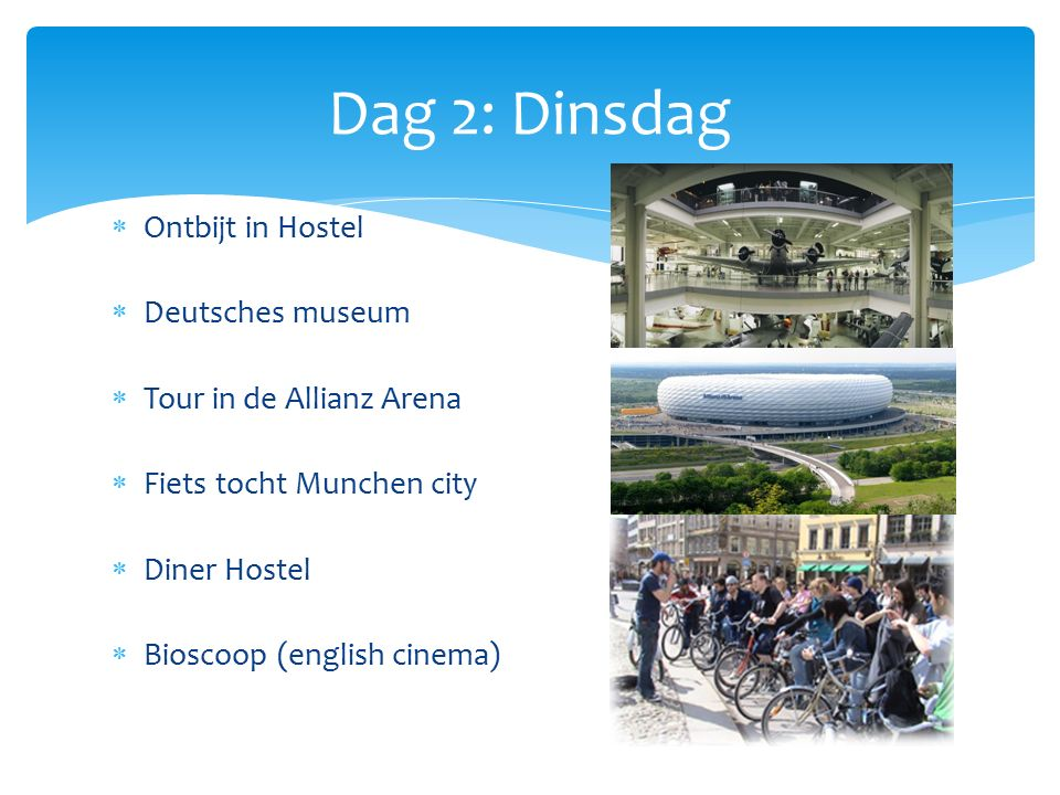  Ontbijt in Hostel  Deutsches museum  Tour in de Allianz Arena  Fiets tocht Munchen city  Diner Hostel  Bioscoop (english cinema) Dag 2: Dinsdag
