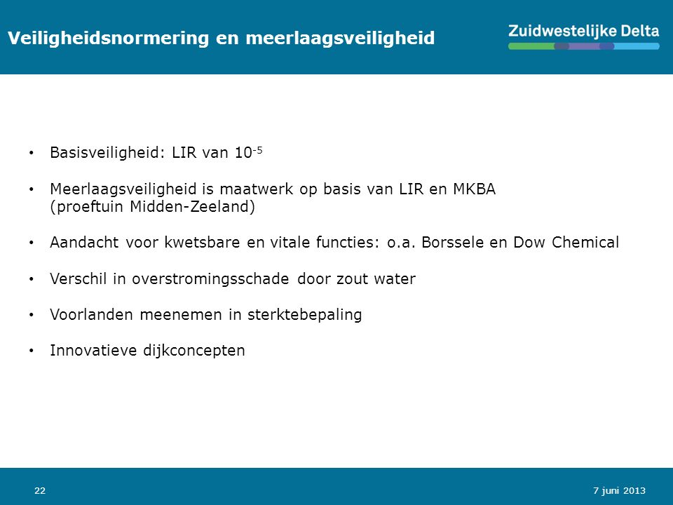 22 Veiligheidsnormering en meerlaagsveiligheid 7 juni 2013 Basisveiligheid: LIR van 10 -5 Meerlaagsveiligheid is maatwerk op basis van LIR en MKBA (proeftuin Midden-Zeeland) Aandacht voor kwetsbare en vitale functies: o.a.