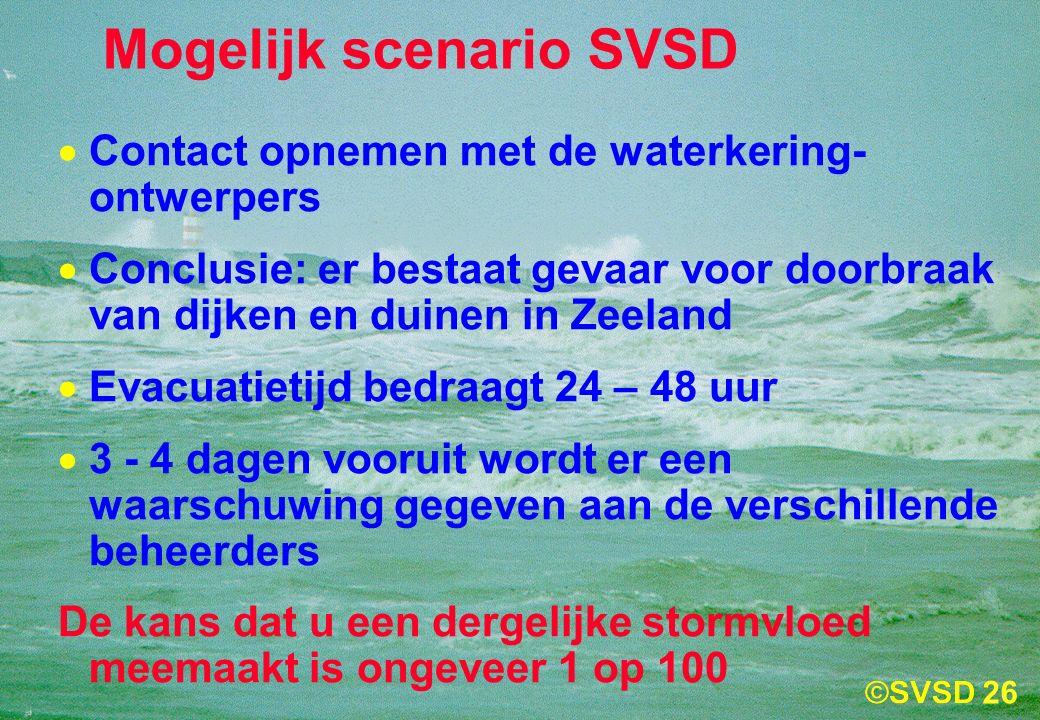 26 Mogelijk scenario SVSD  Contact opnemen met de waterkering- ontwerpers  Conclusie: er bestaat gevaar voor doorbraak van dijken en duinen in Zeeland  Evacuatietijd bedraagt 24 – 48 uur  3 - 4 dagen vooruit wordt er een waarschuwing gegeven aan de verschillende beheerders De kans dat u een dergelijke stormvloed meemaakt is ongeveer 1 op 100