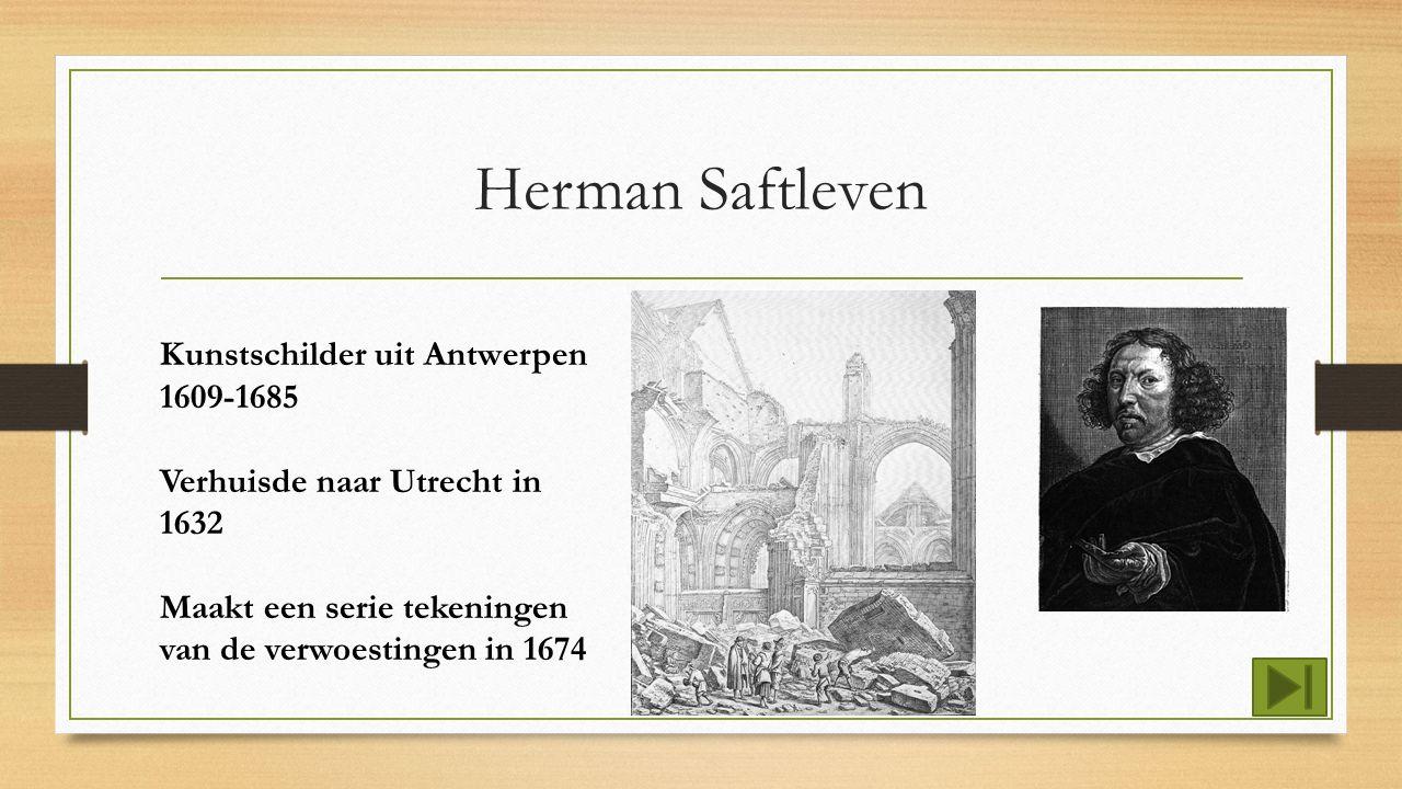 Herman Saftleven Kunstschilder uit Antwerpen 1609-1685 Verhuisde naar Utrecht in 1632 Maakt een serie tekeningen van de verwoestingen in 1674