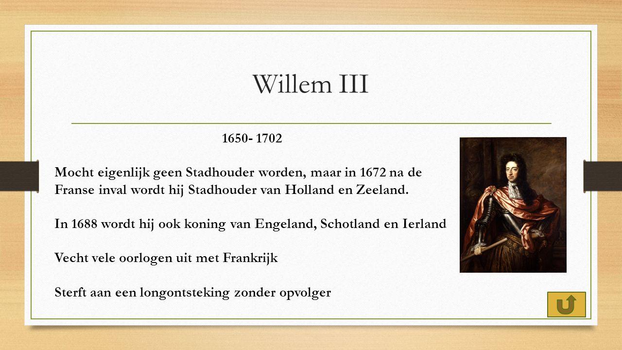 Willem III 1650- 1702 Mocht eigenlijk geen Stadhouder worden, maar in 1672 na de Franse inval wordt hij Stadhouder van Holland en Zeeland.