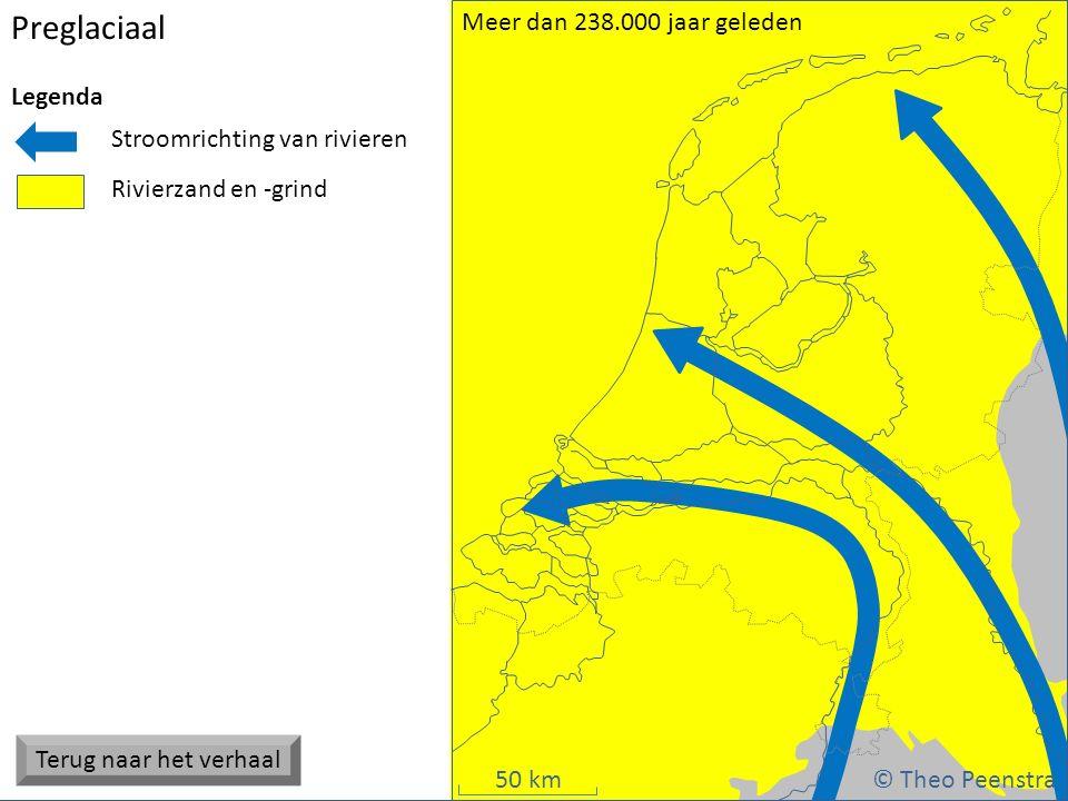 50 km Preglaciaal © Theo Peenstra Meer dan 238.000 jaar geleden Stroomrichting van rivieren Rivierzand en -grind Legenda Terug naar het verhaal