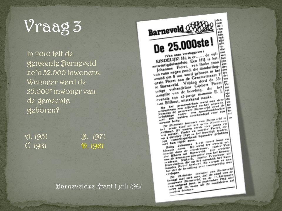Vraag 3 A. 1951B. 1971 C. 1981D. 1961 In 2010 telt de gemeente Barneveld zo'n 52.000 inwoners.