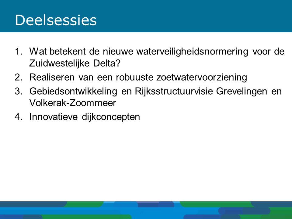 Deelsessies 1.Wat betekent de nieuwe waterveiligheidsnormering voor de Zuidwestelijke Delta? 2.Realiseren van een robuuste zoetwatervoorziening 3.Gebi