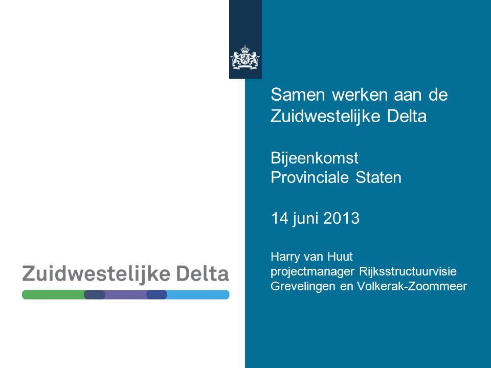 Samen werken aan de Zuidwestelijke Delta Bijeenkomst Provinciale Staten 14 juni 2013 Harry van Huut projectmanager Rijksstructuurvisie Grevelingen en