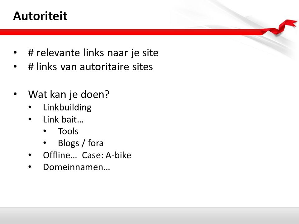 Autoriteit # relevante links naar je site # links van autoritaire sites Wat kan je doen? Linkbuilding Link bait… Tools Blogs / fora Offline… Case: A-b