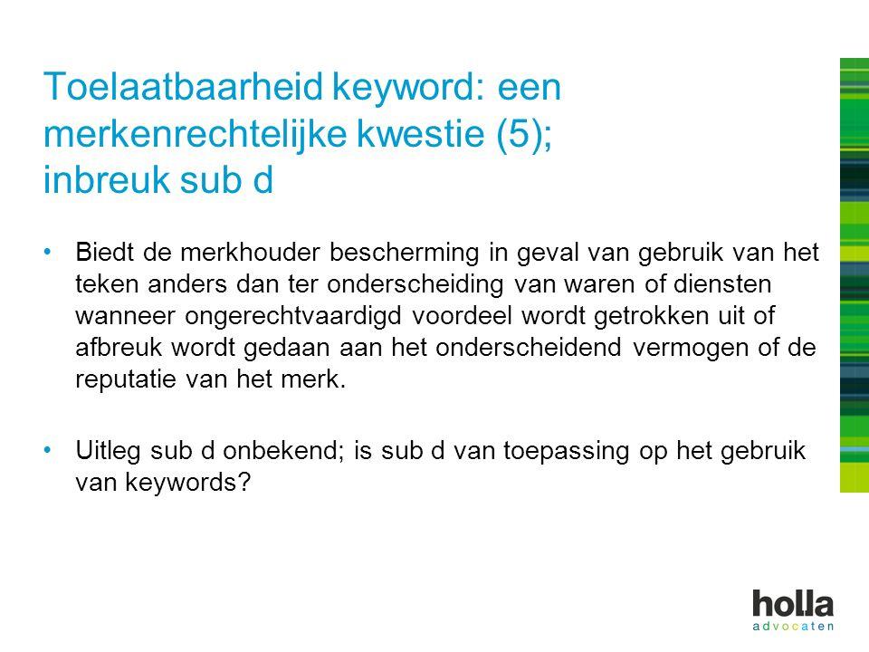 Toelaatbaarheid keyword: een merkenrechtelijke kwestie (5); inbreuk sub d Biedt de merkhouder bescherming in geval van gebruik van het teken anders da