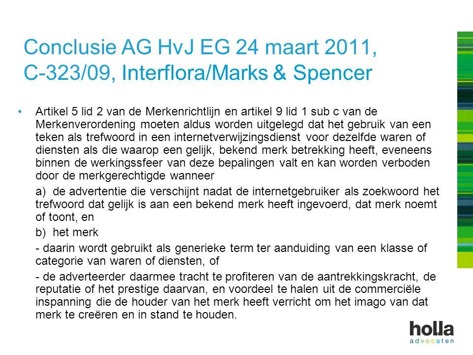 Conclusie AG HvJ EG 24 maart 2011, C-323/09, Interflora/Marks & Spencer Artikel 5 lid 2 van de Merkenrichtlijn en artikel 9 lid 1 sub c van de Merkenverordening moeten aldus worden uitgelegd dat het gebruik van een teken als trefwoord in een internetverwijzingsdienst voor dezelfde waren of diensten als die waarop een gelijk, bekend merk betrekking heeft, eveneens binnen de werkingssfeer van deze bepalingen valt en kan worden verboden door de merkgerechtigde wanneer a) de advertentie die verschijnt nadat de internetgebruiker als zoekwoord het trefwoord dat gelijk is aan een bekend merk heeft ingevoerd, dat merk noemt of toont, en b) het merk - daarin wordt gebruikt als generieke term ter aanduiding van een klasse of categorie van waren of diensten, of - de adverteerder daarmee tracht te profiteren van de aantrekkingskracht, de reputatie of het prestige daarvan, en voordeel te halen uit de commerciële inspanning die de houder van het merk heeft verricht om het imago van dat merk te creëren en in stand te houden.