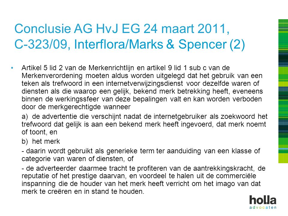 Conclusie AG HvJ EG 24 maart 2011, C-323/09, Interflora/Marks & Spencer (2) Artikel 5 lid 2 van de Merkenrichtlijn en artikel 9 lid 1 sub c van de Merkenverordening moeten aldus worden uitgelegd dat het gebruik van een teken als trefwoord in een internetverwijzingsdienst voor dezelfde waren of diensten als die waarop een gelijk, bekend merk betrekking heeft, eveneens binnen de werkingssfeer van deze bepalingen valt en kan worden verboden door de merkgerechtigde wanneer a) de advertentie die verschijnt nadat de internetgebruiker als zoekwoord het trefwoord dat gelijk is aan een bekend merk heeft ingevoerd, dat merk noemt of toont, en b) het merk - daarin wordt gebruikt als generieke term ter aanduiding van een klasse of categorie van waren of diensten, of - de adverteerder daarmee tracht te profiteren van de aantrekkingskracht, de reputatie of het prestige daarvan, en voordeel te halen uit de commerciële inspanning die de houder van het merk heeft verricht om het imago van dat merk te creëren en in stand te houden.