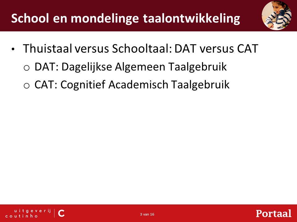 3 van 16 School en mondelinge taalontwikkeling Thuistaal versus Schooltaal: DAT versus CAT o DAT: Dagelijkse Algemeen Taalgebruik o CAT: Cognitief Academisch Taalgebruik