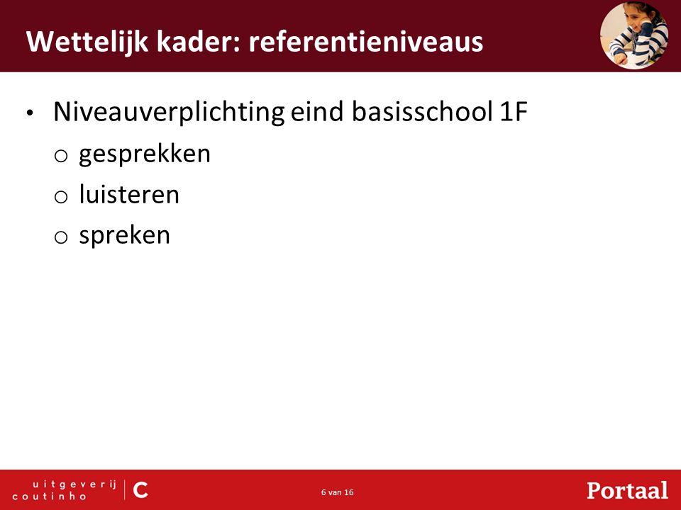 6 van 16 Wettelijk kader: referentieniveaus Niveauverplichting eind basisschool 1F o gesprekken o luisteren o spreken