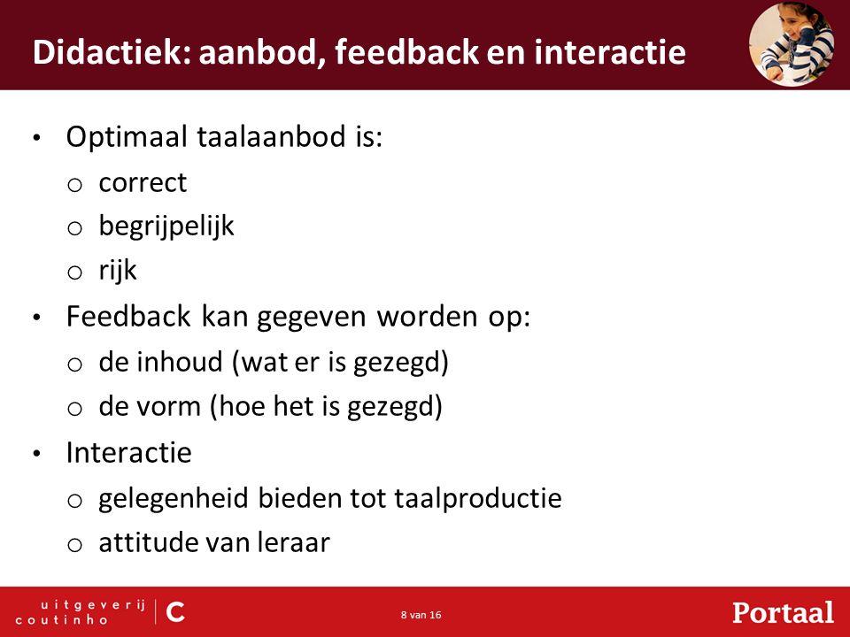 8 van 16 Didactiek: aanbod, feedback en interactie Optimaal taalaanbod is: o correct o begrijpelijk o rijk Feedback kan gegeven worden op: o de inhoud (wat er is gezegd) o de vorm (hoe het is gezegd) Interactie o gelegenheid bieden tot taalproductie o attitude van leraar