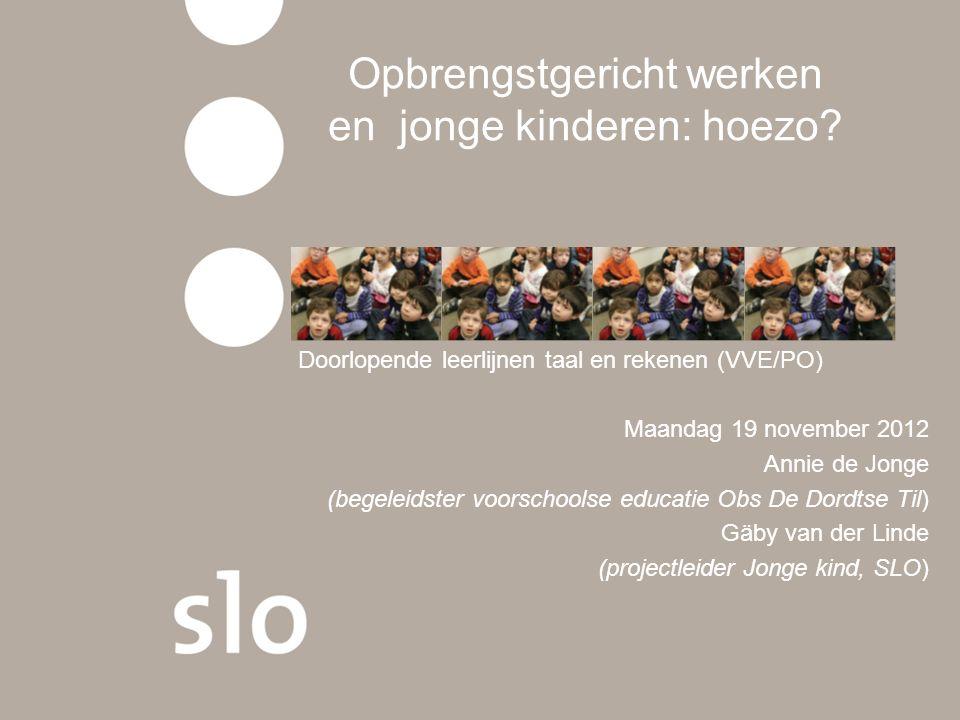 Opbrengstgericht werken en jonge kinderen: hoezo? Doorlopende leerlijnen taal en rekenen (VVE/PO) Maandag 19 november 2012 Annie de Jonge (begeleidste