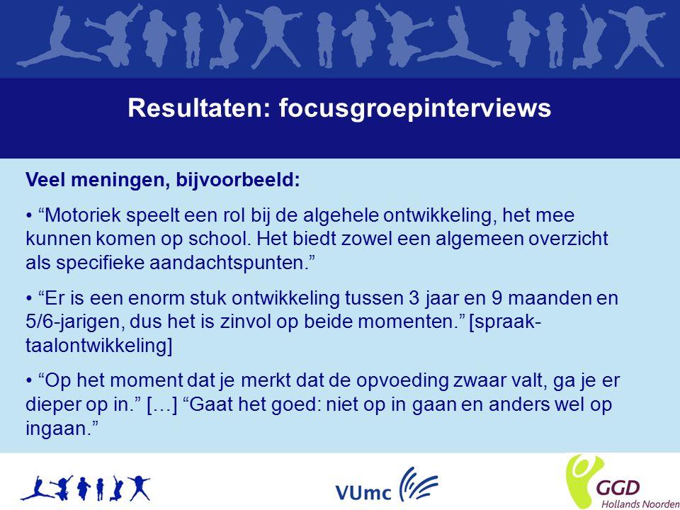 Resultaten: focusgroepinterviews Veel meningen, bijvoorbeeld: Motoriek speelt een rol bij de algehele ontwikkeling, het mee kunnen komen op school.