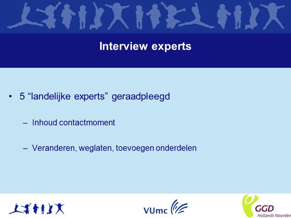 Interview experts 5 landelijke experts geraadpleegd –Inhoud contactmoment –Veranderen, weglaten, toevoegen onderdelen