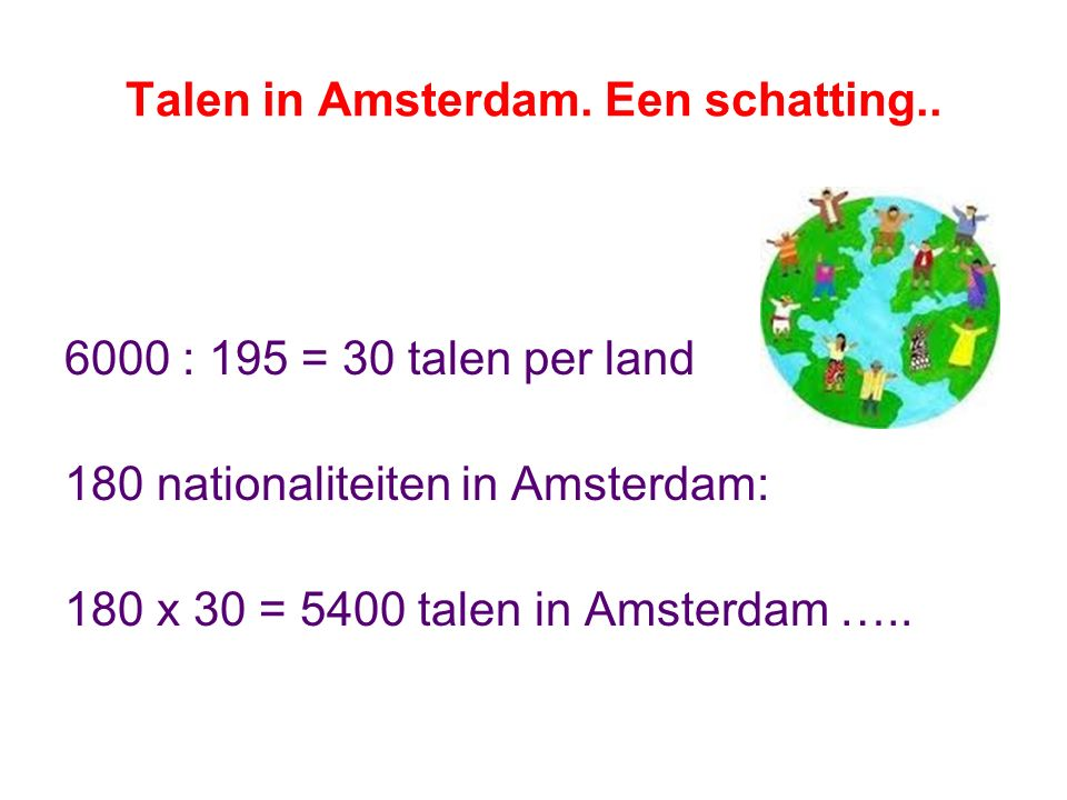 Talen in Amsterdam. Een schatting.. 6000 : 195 = 30 talen per land 180 nationaliteiten in Amsterdam: 180 x 30 = 5400 talen in Amsterdam …..