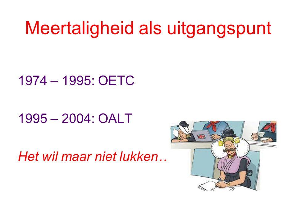 Meertaligheid als uitgangspunt 1974 – 1995: OETC 1995 – 2004: OALT Het wil maar niet lukken…
