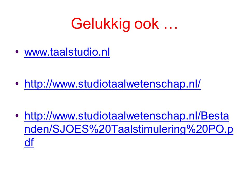 Gelukkig ook … www.taalstudio.nl http://www.studiotaalwetenschap.nl/ http://www.studiotaalwetenschap.nl/Besta nden/SJOES%20Taalstimulering%20PO.p dfhttp://www.studiotaalwetenschap.nl/Besta nden/SJOES%20Taalstimulering%20PO.p df