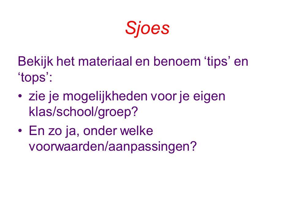 Sjoes Bekijk het materiaal en benoem 'tips' en 'tops': zie je mogelijkheden voor je eigen klas/school/groep.
