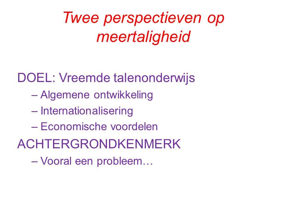 Twee perspectieven op meertaligheid DOEL: Vreemde talenonderwijs –Algemene ontwikkeling –Internationalisering –Economische voordelen ACHTERGRONDKENMERK –Vooral een probleem…
