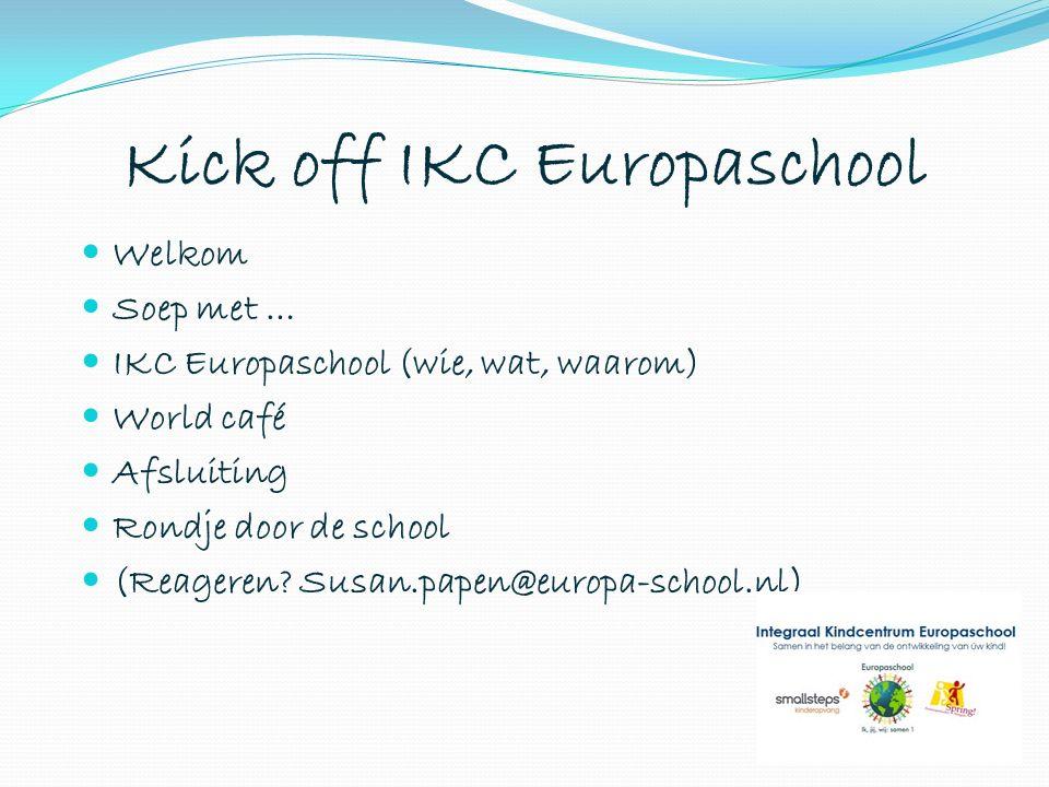 Kick off IKC Europaschool Welkom Soep met … IKC Europaschool (wie, wat, waarom) World café Afsluiting Rondje door de school (Reageren? Susan.papen@eur