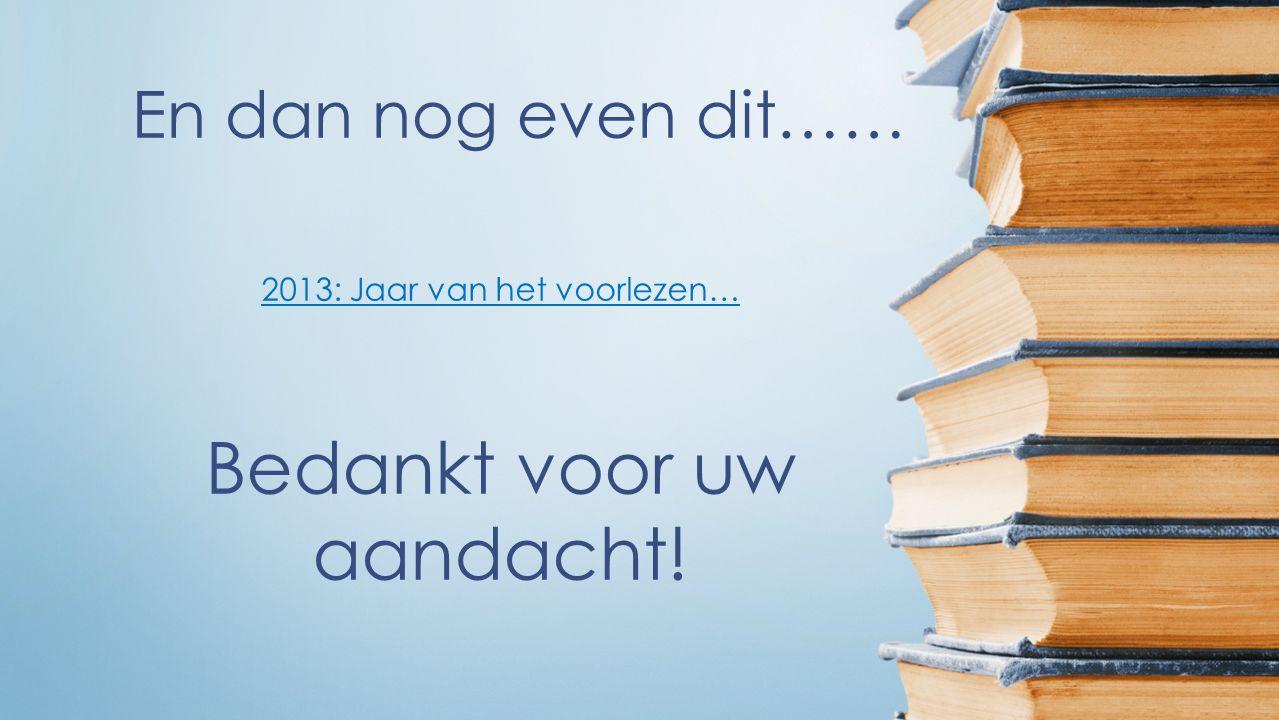 En dan nog even dit…… 2013: Jaar van het voorlezen… Bedankt voor uw aandacht!