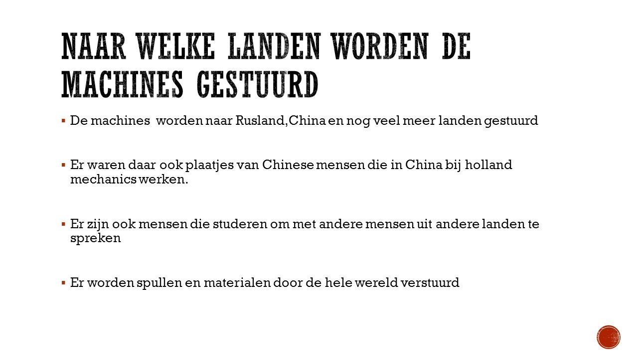  De machines worden naar Rusland,China en nog veel meer landen gestuurd  Er waren daar ook plaatjes van Chinese mensen die in China bij holland mechanics werken.