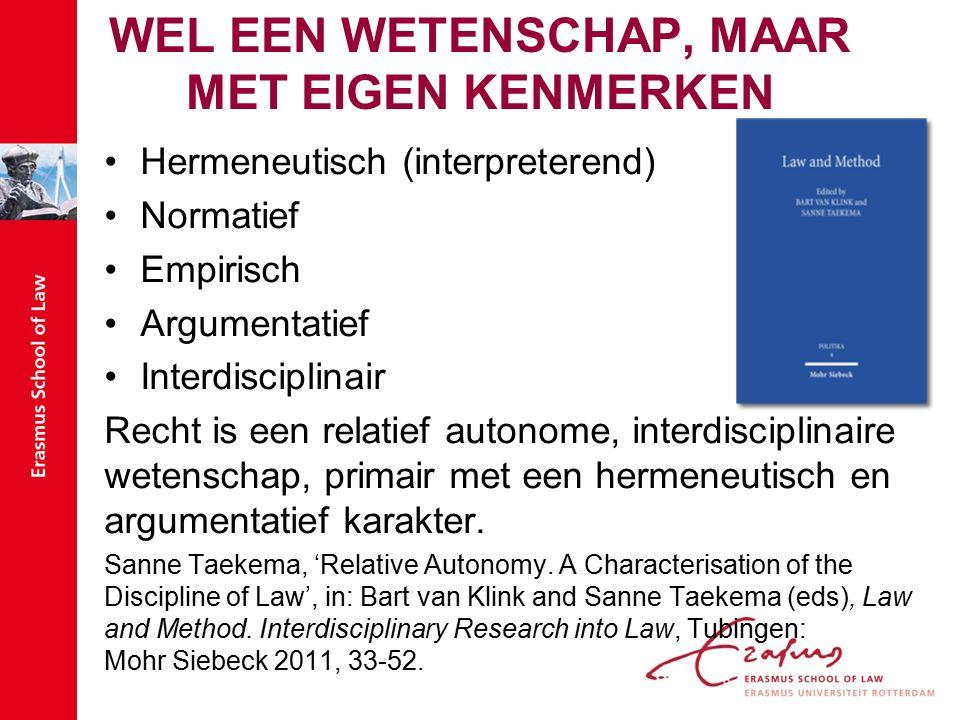 WEL EEN WETENSCHAP, MAAR MET EIGEN KENMERKEN Hermeneutisch (interpreterend) Normatief Empirisch Argumentatief Interdisciplinair Recht is een relatief autonome, interdisciplinaire wetenschap, primair met een hermeneutisch en argumentatief karakter.