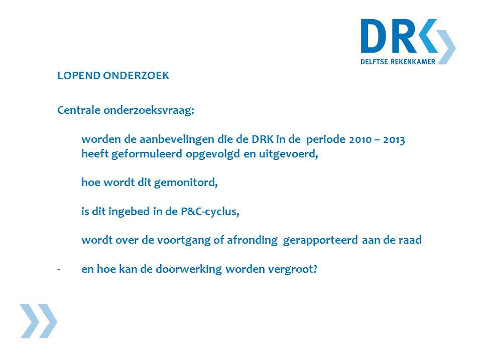 LOPEND ONDERZOEK Centrale onderzoeksvraag: worden de aanbevelingen die de DRK in de periode 2010 – 2013 heeft geformuleerd opgevolgd en uitgevoerd, hoe wordt dit gemonitord, is dit ingebed in de P&C-cyclus, wordt over de voortgang of afronding gerapporteerd aan de raad - en hoe kan de doorwerking worden vergroot?