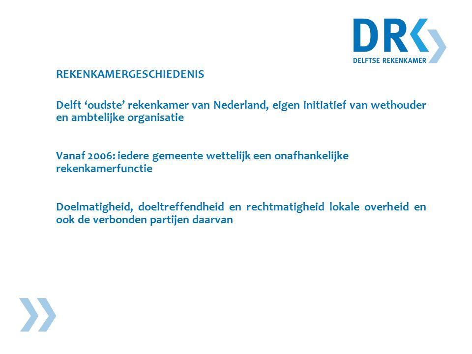 REKENKAMERGESCHIEDENIS Delft 'oudste' rekenkamer van Nederland, eigen initiatief van wethouder en ambtelijke organisatie Vanaf 2006: iedere gemeente wettelijk een onafhankelijke rekenkamerfunctie Doelmatigheid, doeltreffendheid en rechtmatigheid lokale overheid en ook de verbonden partijen daarvan
